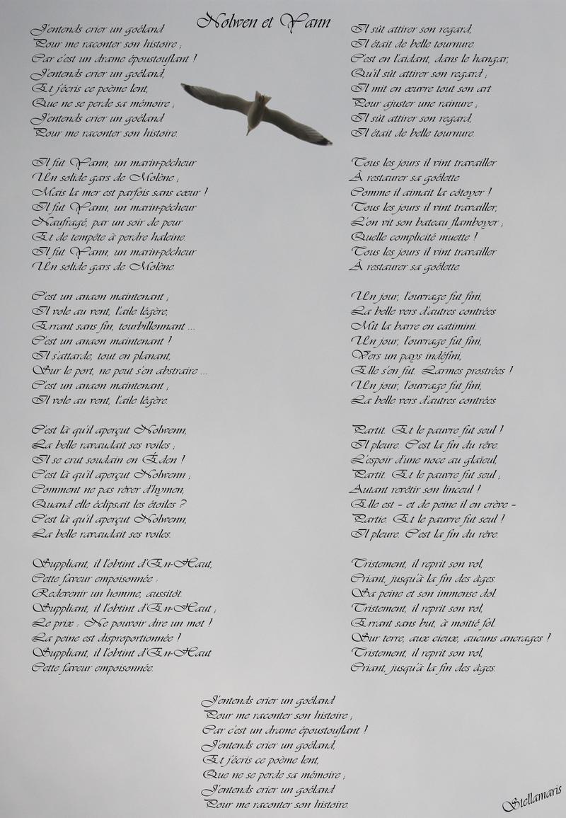 Nolwenn et Yann / / J'entends crier un goéland /Pour me raconter son histoire ; / Car c'est un drame époustouflant ! / J'entends crier un goéland, / Et j'écris ce poème lent, / Que ne se perde sa mémoire ; / J'entends crier un goéland / Pour me raconter son histoire. / / Il fut Yann, un marin-pêcheur / Un solide gars de Molène ; / Mais la mer est parfois sans cœur ! / Il fut Yann, un marin-pêcheur / Naufragé, par un soir de peur / Et de tempête à perdre haleine. / Il fut Yann, un marin-pêcheur / Un solide gars de Molène. / / C'est un anaon maintenant ; / Il vole au vent, l'aile légère, / Errant sans fin, tourbillonnant ... / C'est un anaon maintenant ! / Il s'attarde, tout en planant, / Sur le port, ne peut s'en abstraire ... / C'est un anaon maintenant ; / Il vole au vent, l'aile légère. / / C'est là qui aperçut Nolwenn, / La belle ravaudait ses voiles ; / Il se crut soudain en Éden ! / C'est là qu'il aperçut Nolwenn ; / Comment ne pas rêver d'hymen, / Quand elle éclipsait les étoiles ? / C'est là qu'il aperçut Nolwenn, / La belle ravaudait ses voiles. / / Suppliant, il l'obtint d'En-Haut, / Cette faveur empoisonnée : / Redevenir un homme, aussitôt. / Suppliant, il l'obtint d'En-Haut ; / Le prix : Ne pouvoir dire un mot ! / La peine est disproportionnée ! / Suppliant, il l'obtint d'En-Haut / Cette faveur empoisonnée. / / Il sût attirer son regard, / Il était de belle tournure. / C'est en l'aidant, dans le hangar, / Qu'il sût attirer son regard ; / Il mit en œuvre tout son art / Pour ajuster une rainure ; / Il sût attirer son regard, / Il était de belle tournure. / / Tous les jours il vint travailler / À restaurer sa goélette / Comme il aimait la côtoyer ! / Tous les jours il vint travailler, / L'on vit son bateau flamboyer ; / Quelle complicité muette ! / Tous les jours il vint travailler / À restaurer sa goélette. / / Un jour, l'ouvrage fut fini, / La belle vers d'autres contrées / Mit la barre en catimini. / Un jour, l'ouvrage fut fini, / Vers un pays indéfini, /