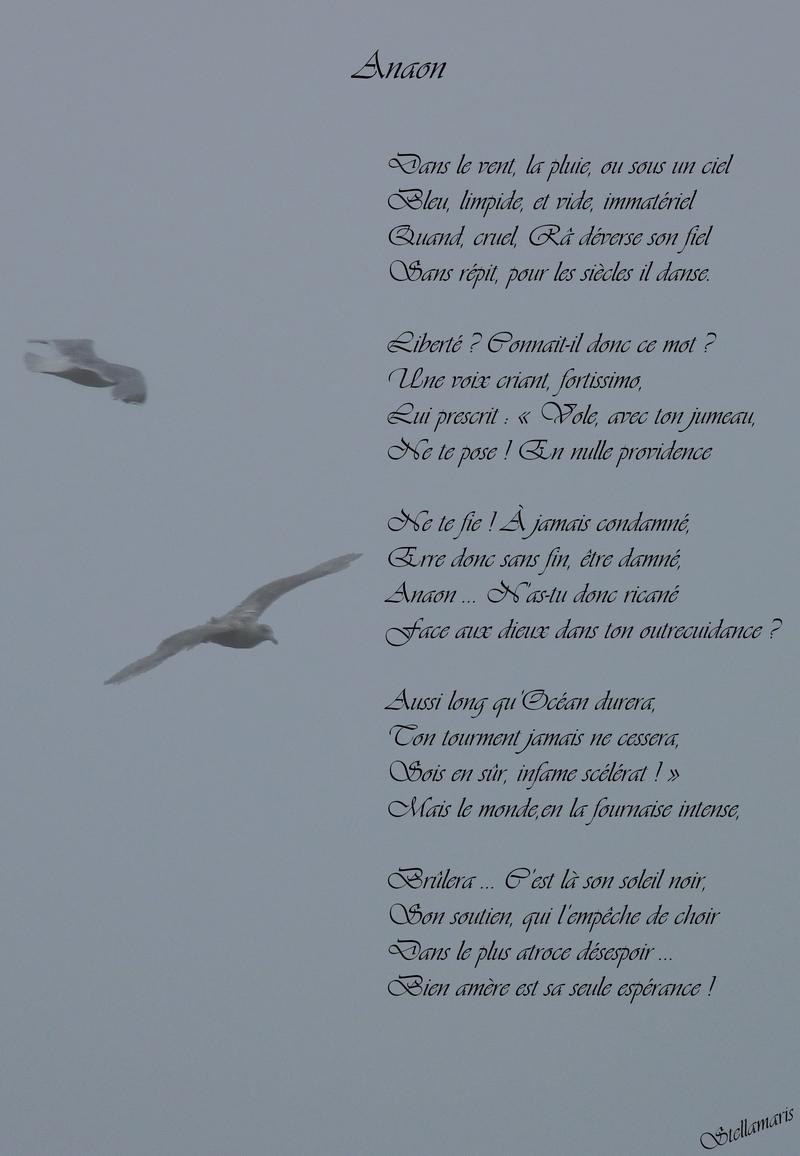 Anaon / / Dans le vent, la pluie, ou sous un ciel / Bleu, limpide, et vide, immatériel / Quand, cruel, Râ déverse son fiel / Sans répit, pour les siècles il danse. / / Liberté ? Connait-il donc ce mot ? / Une voix criant, fortissimo, / Lui prescrit : « Vole, avec ton jumeau, / Ne te pose ! En nulle providence / / Ne te fie ! À jamais condamné, / Erre donc sans fin, être damné, / Anaon … N'as-tu donc ricané / Face aux dieux dans ton outrecuidance ? / / Aussi long qu'Océan durera / Ton tourment jamais ne cessera, / Sois en sûr, infame scélérat ! » / Mais le monde, en la fournaise intense, / / Brûlera … C'est là son soleil noir, / Son soutien, qui l'empêche de choir / Dans le plus atroce désespoir … / Bien amère est sa seule espérance ! / / Stellamaris