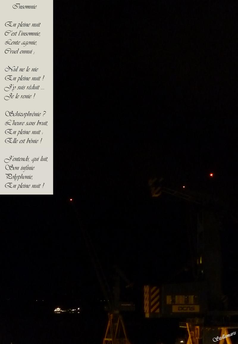 Insomnie / / En pleine nuit / C'est l'insomnie, / Lente agonie, / Cruel ennui ; / / Nul ne le nie / En pleine nuit ! / J'y suis réduit … / Je le renie ! / / Schizophrénie ? / L'heure sans bruit, / En pleine nuit : / Elle est bénie ! / / J'entends, qui luit, / Son infinie / Polyphonie, / En pleine nuit ! / / Stellamaris