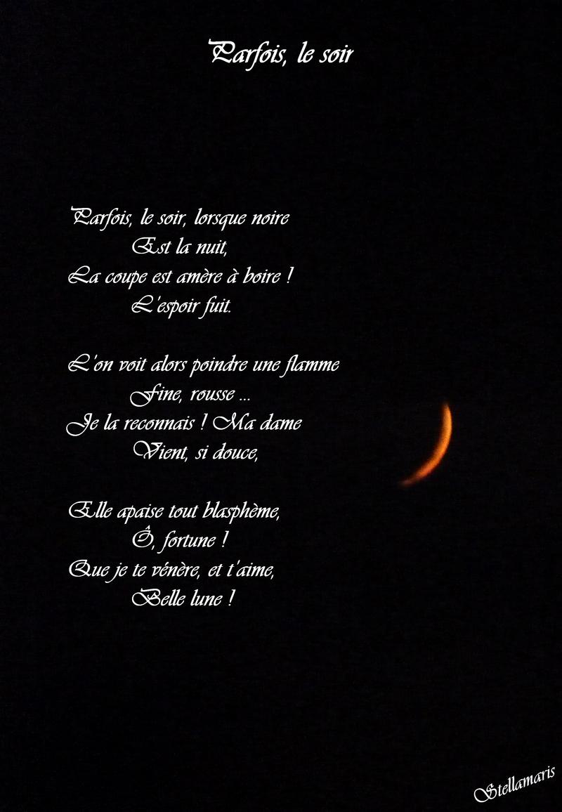 Parfois, le soir / / Parfois, le soir, lorsque noire / Est la nuit, / La coupe est amère à boire ! / L'espoir fuit. / / L'on voit alors poindre une flamme / Fine, rousse … / Je la reconnais ! Ma dame / Vient, si douce, / / Elle apaise tout blasphème, / Ô, fortune ! / / Que je te vénère, et t'aime, / Belle lune ! / / Stellamaris